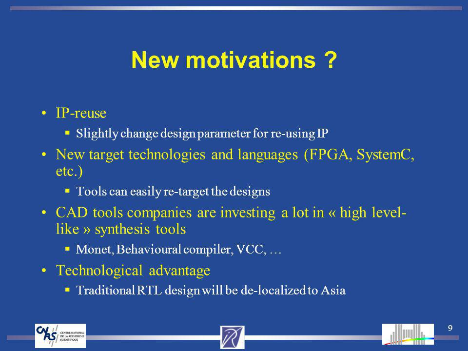 9 New motivations ? IP-reuse Slightly change design parameter for re-using IP New target technologies and languages (FPGA, SystemC, etc.) Tools can ea