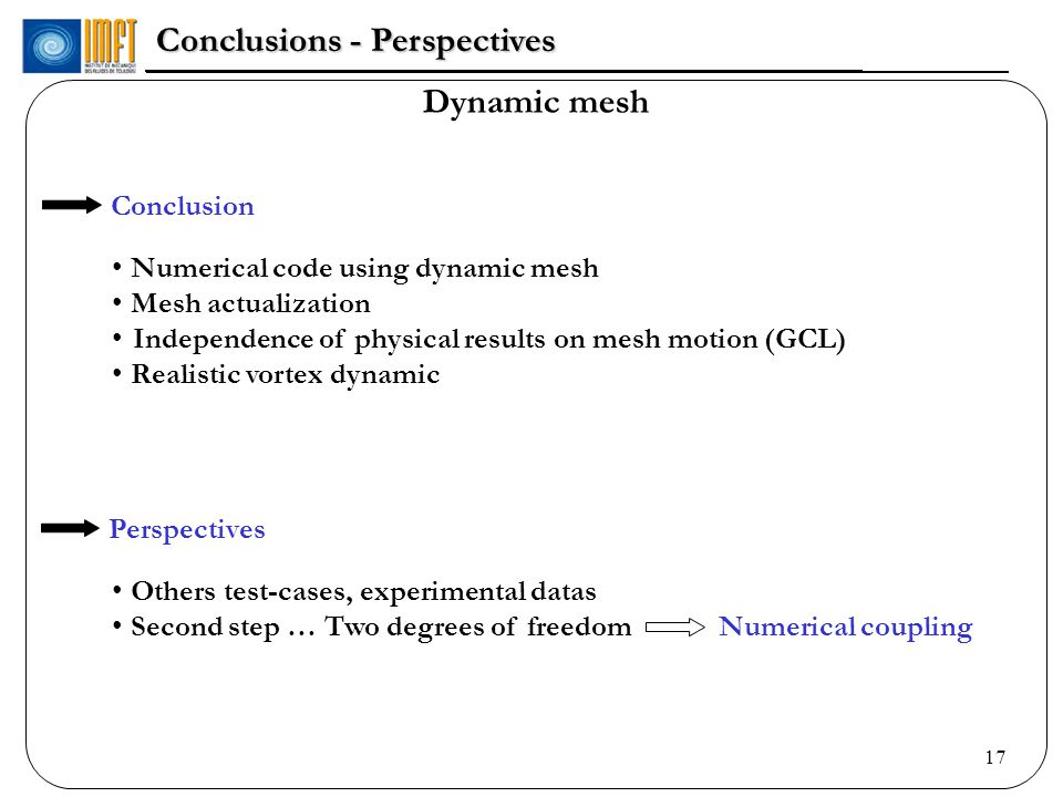 17 Dynamic mesh Conclusions - Perspectives Perspectives Others test-cases, experimental datas Second step … Two degrees of freedom Numerical coupling Conclusion Numerical code using dynamic mesh Mesh actualization Independence of physical results on mesh motion (GCL) Realistic vortex dynamic