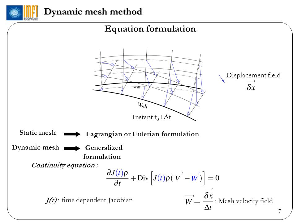 7 Dynamic mesh method Instant t 0 Instant t 0 + t Static mesh Lagrangian or Eulerian formulation Dynamic mesh Generalized formulation Displacement field Continuity equation : J(t) : time dependent Jacobian Equation formulation : Mesh velocity field