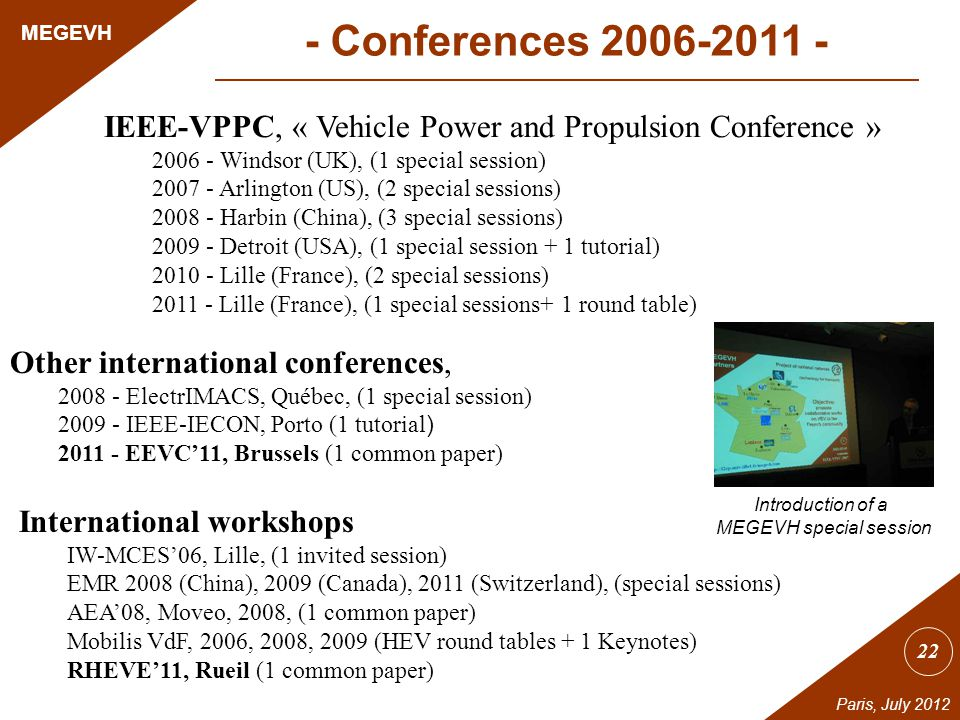 22 MEGEVH Paris, July 2012 IEEE-VPPC, « Vehicle Power and Propulsion Conference » 2006 - Windsor (UK), (1 special session) 2007 - Arlington (US), (2 special sessions) 2008 - Harbin (China), (3 special sessions) 2009 - Detroit (USA), (1 special session + 1 tutorial) 2010 - Lille (France), (2 special sessions) 2011 - Lille (France), (1 special sessions+ 1 round table) Other international conferences, 2008 - ElectrIMACS, Québec, (1 special session) 2009 - IEEE-IECON, Porto (1 tutorial ) 2011 - EEVC11, Brussels (1 common paper) International workshops IW-MCES06, Lille, (1 invited session) EMR 2008 (China), 2009 (Canada), 2011 (Switzerland), (special sessions) AEA08, Moveo, 2008, (1 common paper) Mobilis VdF, 2006, 2008, 2009 (HEV round tables + 1 Keynotes) RHEVE11, Rueil (1 common paper) - Conferences 2006-2011 - Introduction of a MEGEVH special session