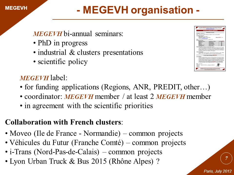 7 MEGEVH Paris, July 2012 MEGEVH bi-annual seminars: PhD in progress industrial & clusters presentations scientific policy MEGEVH label: for funding applications (Regions, ANR, PREDIT, other…) coordinator: MEGEVH member / at least 2 MEGEVH member in agreement with the scientific priorities Collaboration with French clusters: Moveo (Ile de France - Normandie) – common projects Véhicules du Futur (Franche Comté) – common projects i-Trans (Nord-Pas-de-Calais) – common projects Lyon Urban Truck & Bus 2015 (Rhône Alpes) .