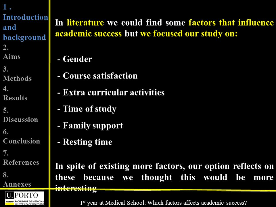 In literature we could find some factors that influence academic success but we focused our study on: - Gender - Course satisfaction - Extra curricular activities - Time of study - Family support - Resting time In spite of existing more factors, our option reflects on these because we thought this would be more interesting 1.