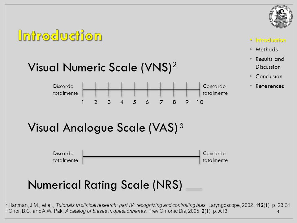 Introduction Introduction Methods Results and Discussion Conclusion References 4 Discordo totalmente Concordo totalmente 1 2 3 4 5 6 7 8 9 10 Discordo totalmente Concordo totalmente Visual Numeric Scale (VNS) 2 Visual Analogue Scale (VAS) 3 Numerical Rating Scale (NRS) 2 Hartman, J.M., et al., Tutorials in clinical research: part IV: recognizing and controlling bias.