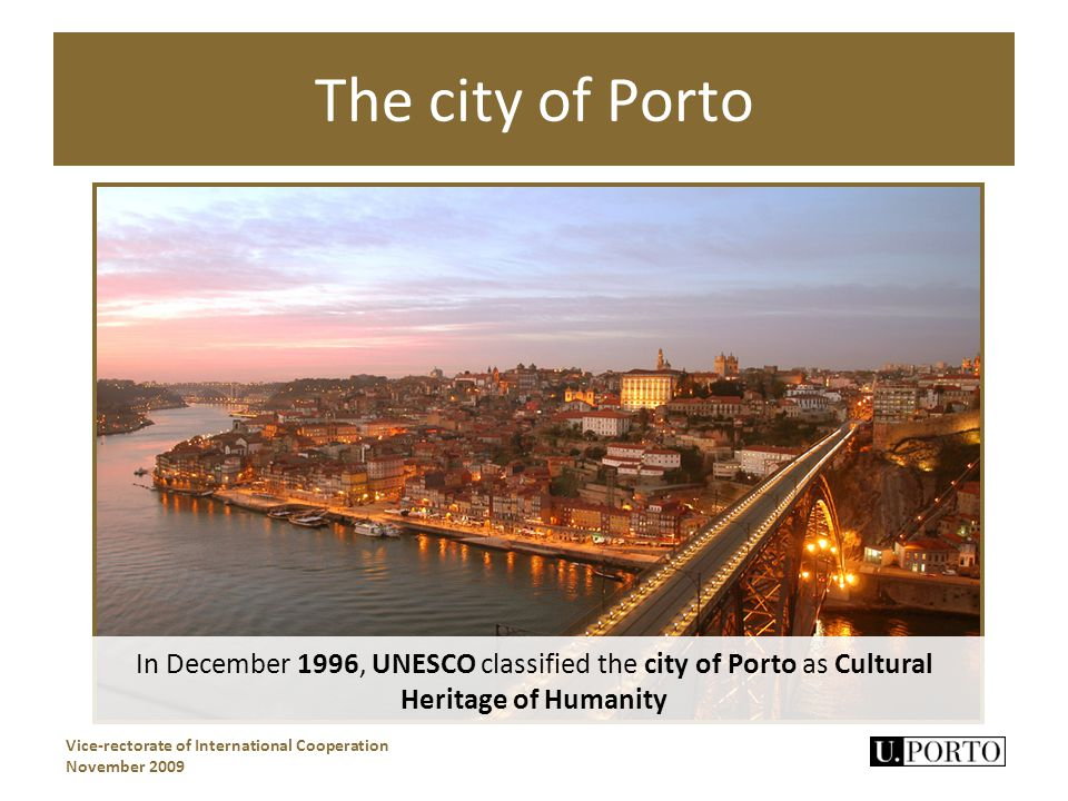 The city of Porto Vice-rectorate of International Cooperation November 2009 In December 1996, UNESCO classified the city of Porto as Cultural Heritage of Humanity