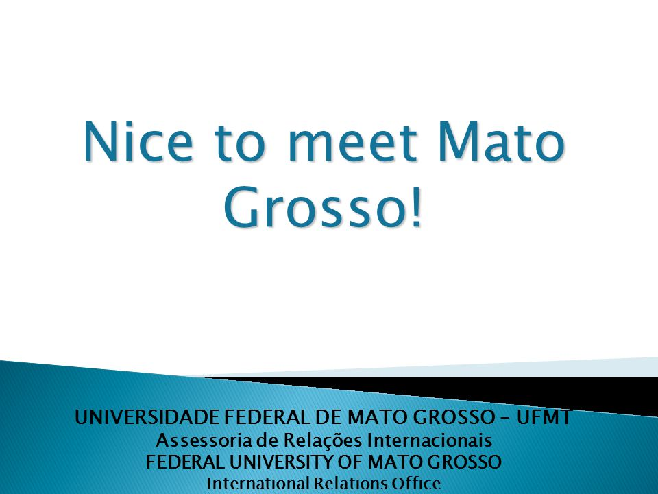 UNIVERSIDADE FEDERAL DE MATO GROSSO – UFMT Assessoria de Relações Internacionais FEDERAL UNIVERSITY OF MATO GROSSO International Relations Office Nice to meet Mato Grosso!