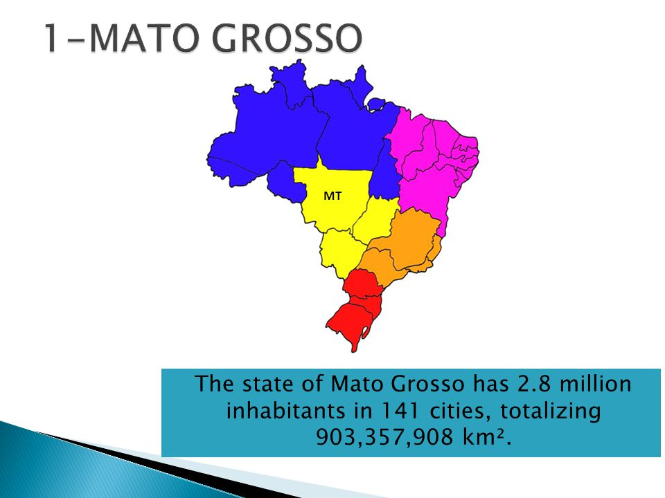 MT The state of Mato Grosso has 2.8 million inhabitants in 141 cities, totalizing 903,357,908 km².