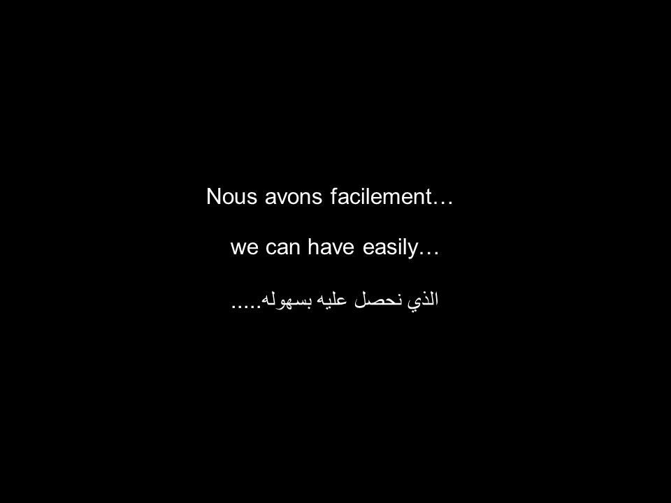we can have easily… الذي نحصل عليه بسهوله..... Nous avons facilement…