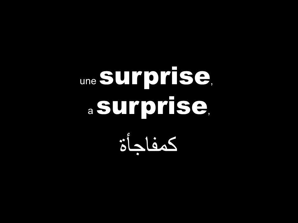 a surprise, كمفاجأة une surprise,