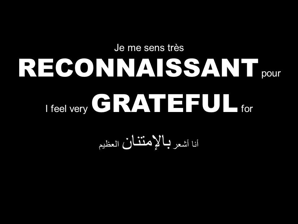 I feel very GRATEFUL for أنا أشعر بالإمتنان العظيم Je me sens très RECONNAISSANT pour