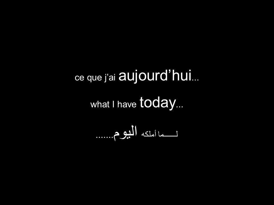 what I have today... لــــــما أملكه اليوم....... ce que jai aujourdhui...