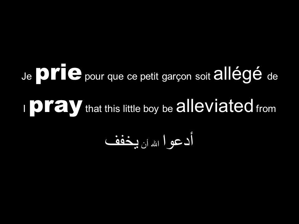 I pray that this little boy be alleviated from أدعوا الله أن يخفف Je prie pour que ce petit garçon soit allégé de
