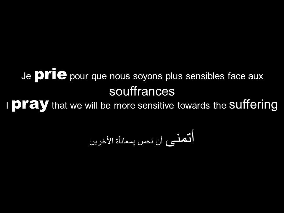 I pray that we will be more sensitive towards the suffering أتمنى أن نحس بمعانأة الأخرين Je prie pour que nous soyons plus sensibles face aux souffrances