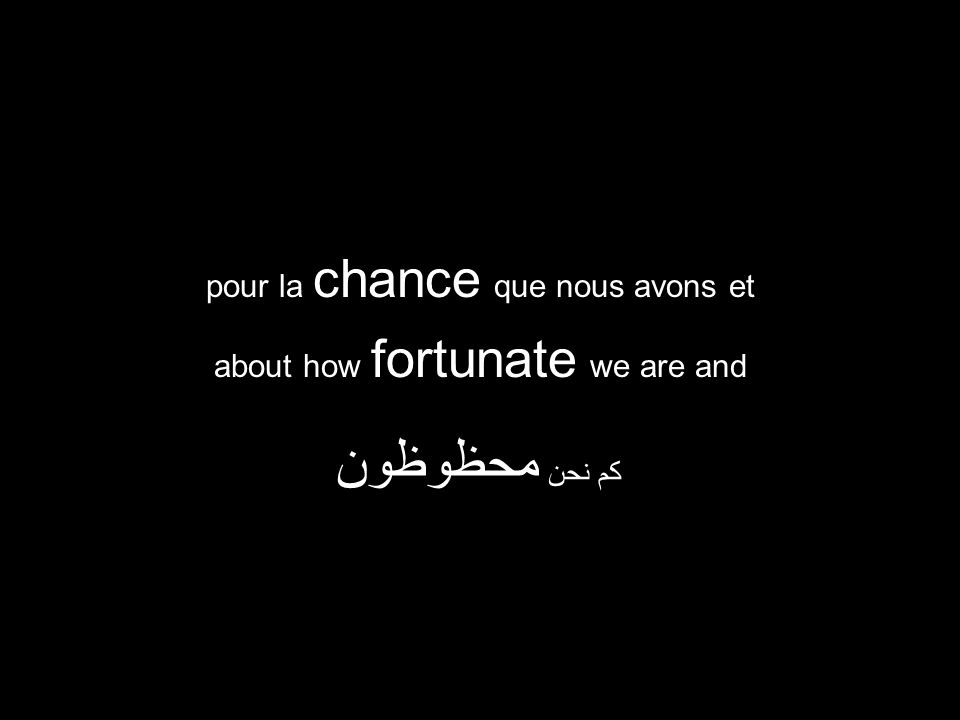 about how fortunate we are and كم نحن محظوظون pour la chance que nous avons et