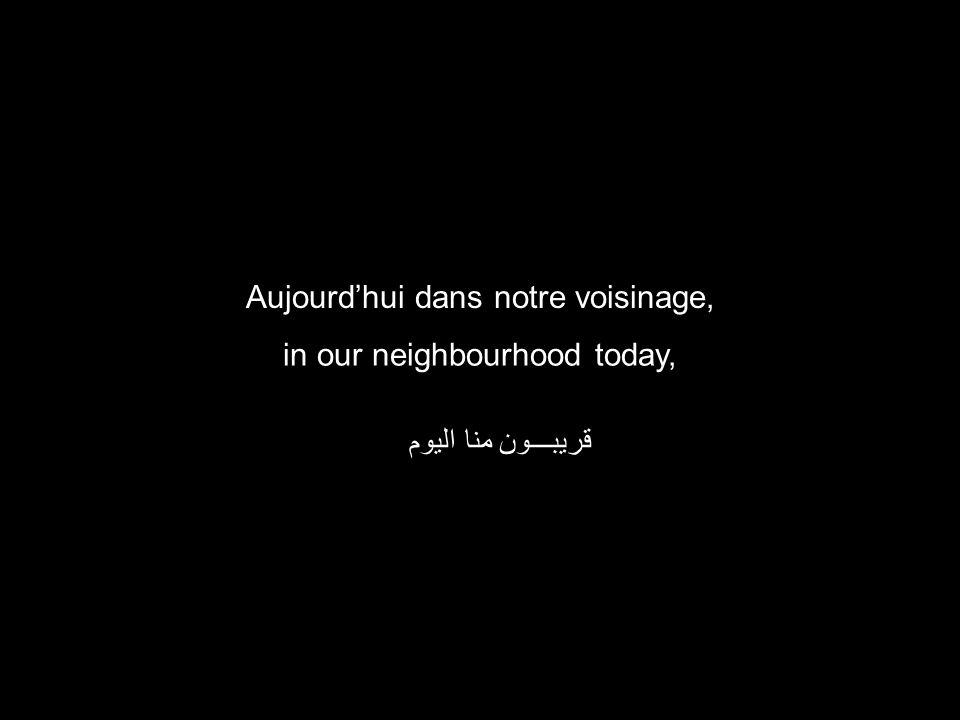 in our neighbourhood today, قريبـــون منا اليوم Aujourdhui dans notre voisinage,