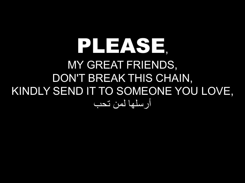 PLEASE, MY GREAT FRIENDS, DON T BREAK THIS CHAIN, KINDLY SEND IT TO SOMEONE YOU LOVE, أرسلها لمن تحب