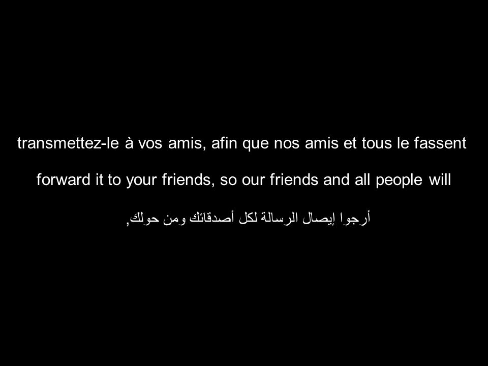 forward it to your friends, so our friends and all people will أرجوا إيصال الرسالة لكل أصدقائك ومن حولك, transmettez-le à vos amis, afin que nos amis et tous le fassent