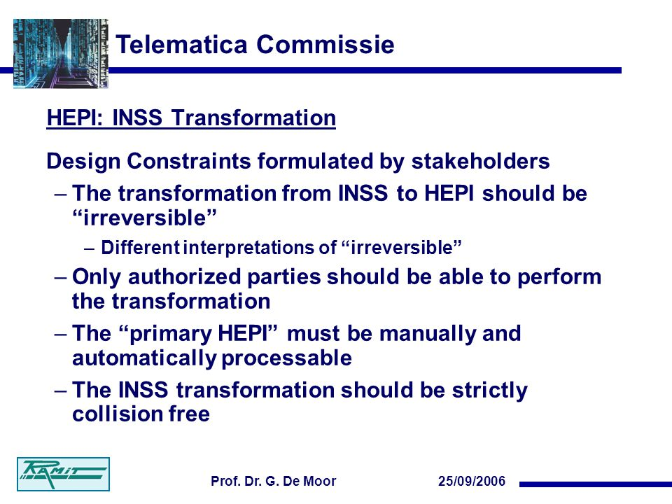 Telematica Commissie 25/09/2006Prof. Dr. G. De Moor HEPI: INSS Transformation Design Constraints formulated by stakeholders –The transformation from I