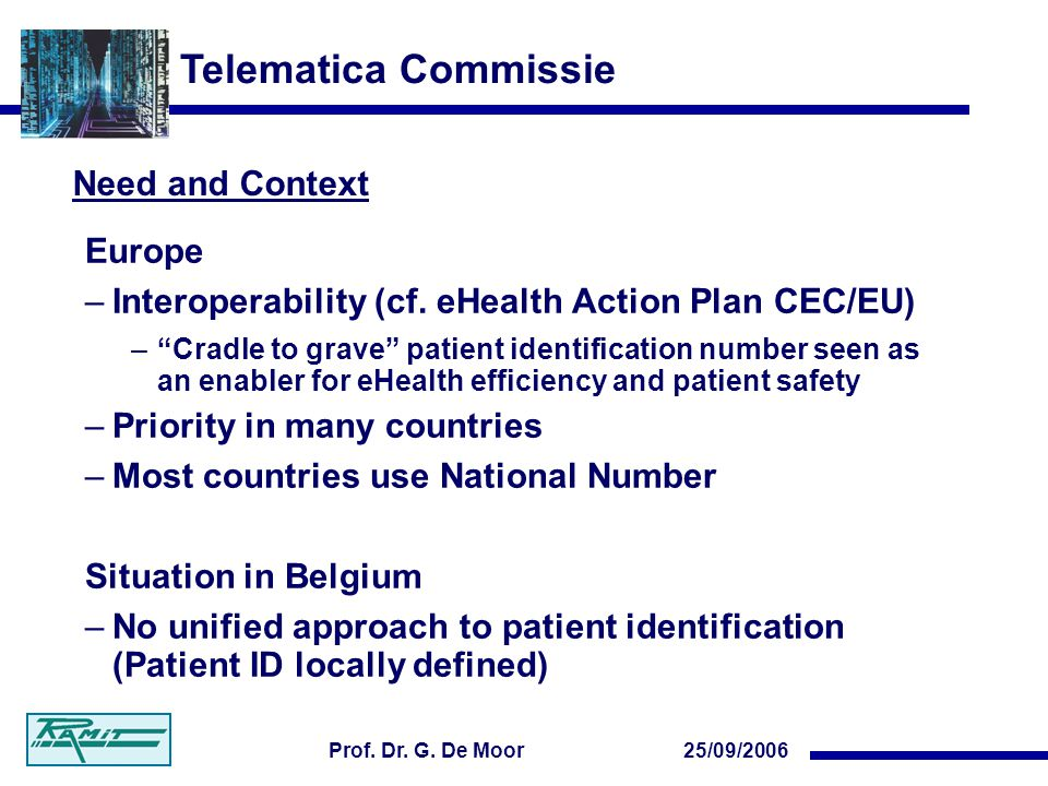 Telematica Commissie 25/09/2006Prof. Dr. G. De Moor Need and Context Europe –Interoperability (cf. eHealth Action Plan CEC/EU) –Cradle to grave patien