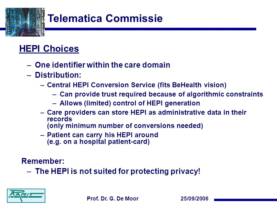 Telematica Commissie 25/09/2006Prof. Dr. G. De Moor HEPI Choices –One identifier within the care domain –Distribution: –Central HEPI Conversion Servic