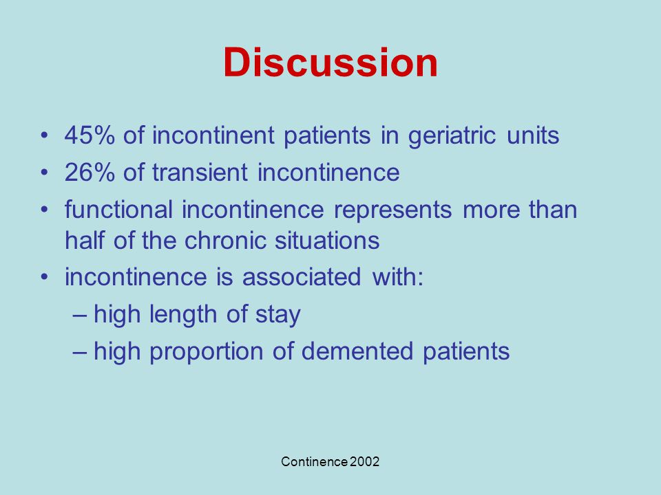 Continence 2002 Discussion 45% of incontinent patients in geriatric units 26% of transient incontinence functional incontinence represents more than h