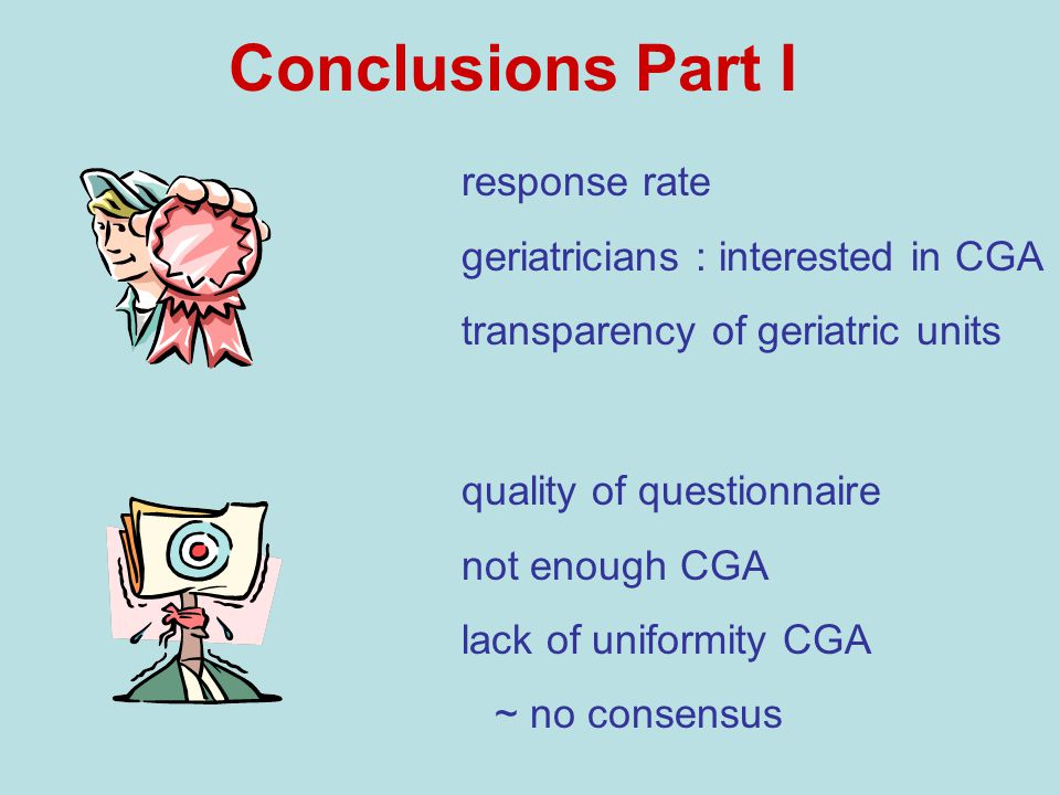 Conclusions Part I quality of questionnaire not enough CGA lack of uniformity CGA ~ no consensus response rate geriatricians : interested in CGA transparency of geriatric units