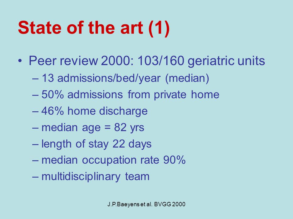 J.P.Baeyens et al. BVGG 2000 State of the art (1) Peer review 2000: 103/160 geriatric units –13 admissions/bed/year (median) –50% admissions from priv