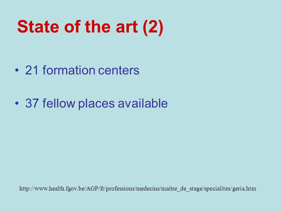 State of the art (2) 21 formation centers 37 fellow places available http://www.health.fgov.be/AGP/fr/professions/medecins/maitre_de_stage/specialites