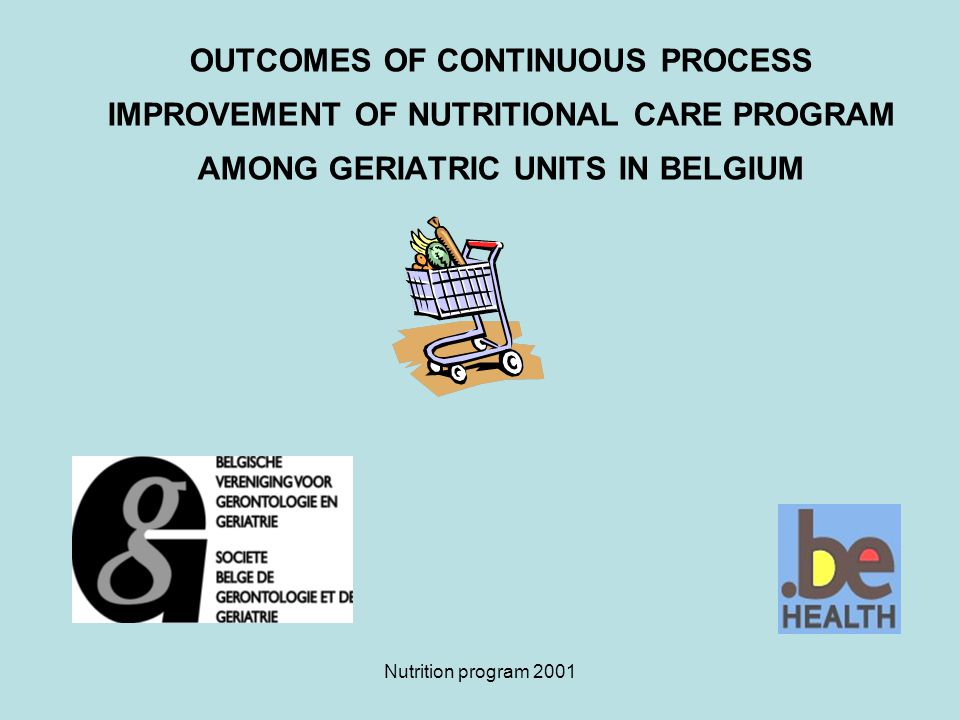 Nutrition program 2001 OUTCOMES OF CONTINUOUS PROCESS IMPROVEMENT OF NUTRITIONAL CARE PROGRAM AMONG GERIATRIC UNITS IN BELGIUM