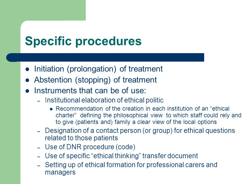 Specific procedures Initiation (prolongation) of treatment Abstention (stopping) of treatment Instruments that can be of use: – Institutional elaboration of ethical politic Recommendation of the creation in each institution of an ethical charter defining the philosophical view to which staff could rely and to give (patients and) family a clear view of the local options – Designation of a contact person (or group) for ethical questions related to those patients – Use of DNR procedure (code) – Use of specific ethical thinking transfer document – Setting up of ethical formation for professional carers and managers