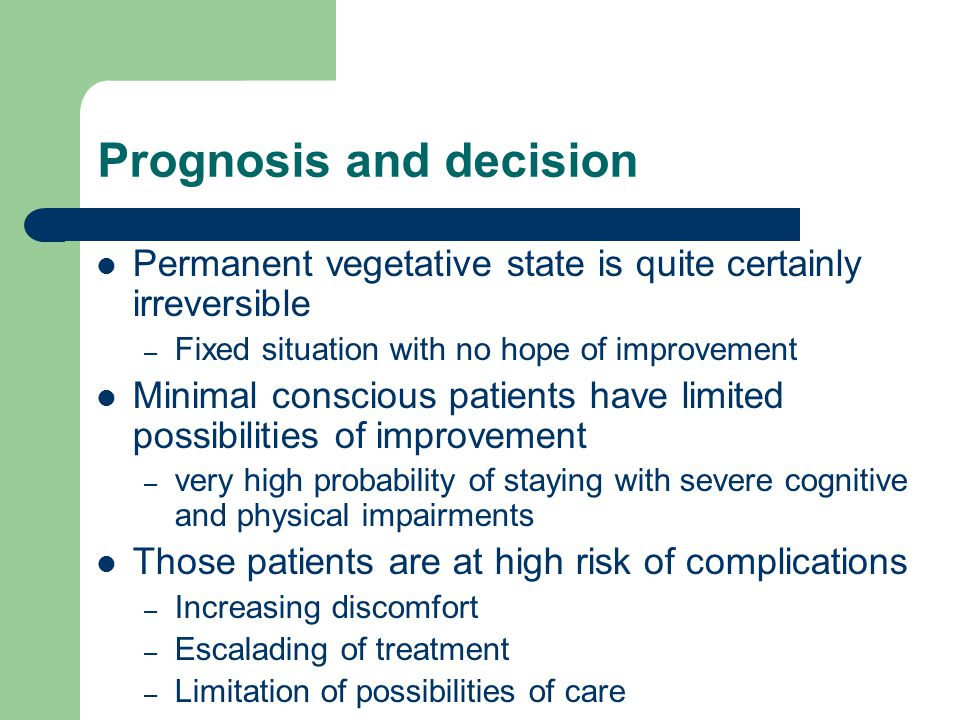 Prognosis and decision Permanent vegetative state is quite certainly irreversible – Fixed situation with no hope of improvement Minimal conscious patients have limited possibilities of improvement – very high probability of staying with severe cognitive and physical impairments Those patients are at high risk of complications – Increasing discomfort – Escalading of treatment – Limitation of possibilities of care