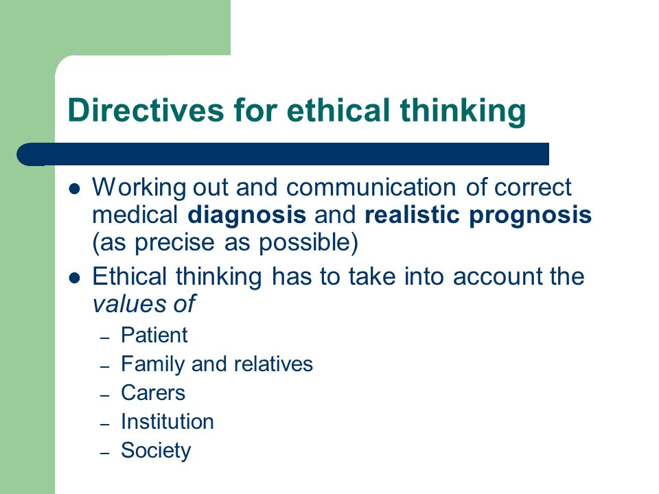Directives for ethical thinking Working out and communication of correct medical diagnosis and realistic prognosis (as precise as possible) Ethical thinking has to take into account the values of – Patient – Family and relatives – Carers – Institution – Society