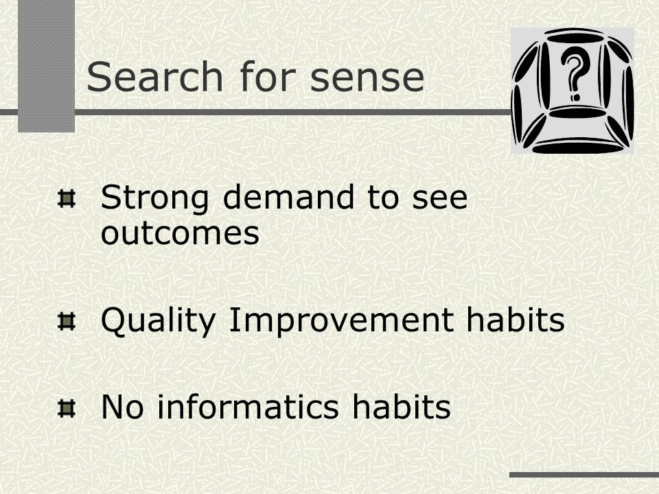 Search for sense Strong demand to see outcomes Quality Improvement habits No informatics habits