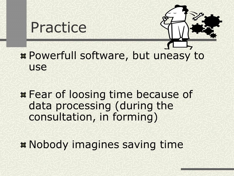 Practice Powerfull software, but uneasy to use Fear of loosing time because of data processing (during the consultation, in forming) Nobody imagines saving time