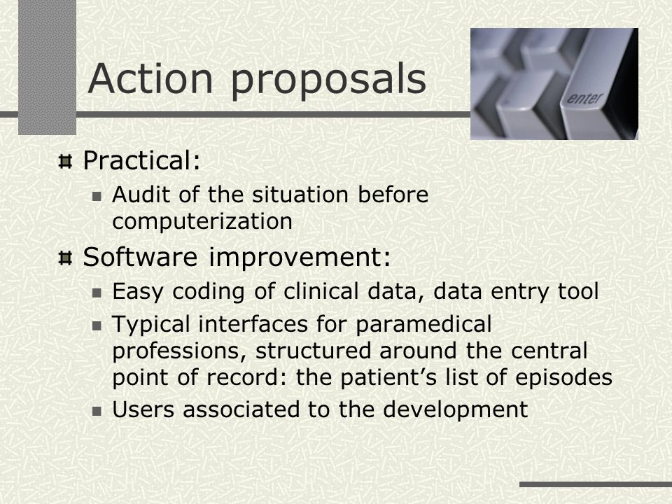 Action proposals Practical: Audit of the situation before computerization Software improvement: Easy coding of clinical data, data entry tool Typical interfaces for paramedical professions, structured around the central point of record: the patients list of episodes Users associated to the development