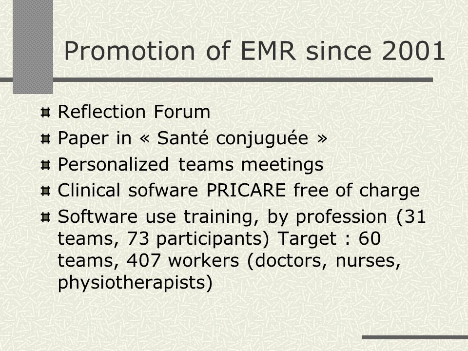 Promotion of EMR since 2001 Reflection Forum Paper in « Santé conjuguée » Personalized teams meetings Clinical sofware PRICARE free of charge Software use training, by profession (31 teams, 73 participants) Target : 60 teams, 407 workers (doctors, nurses, physiotherapists)