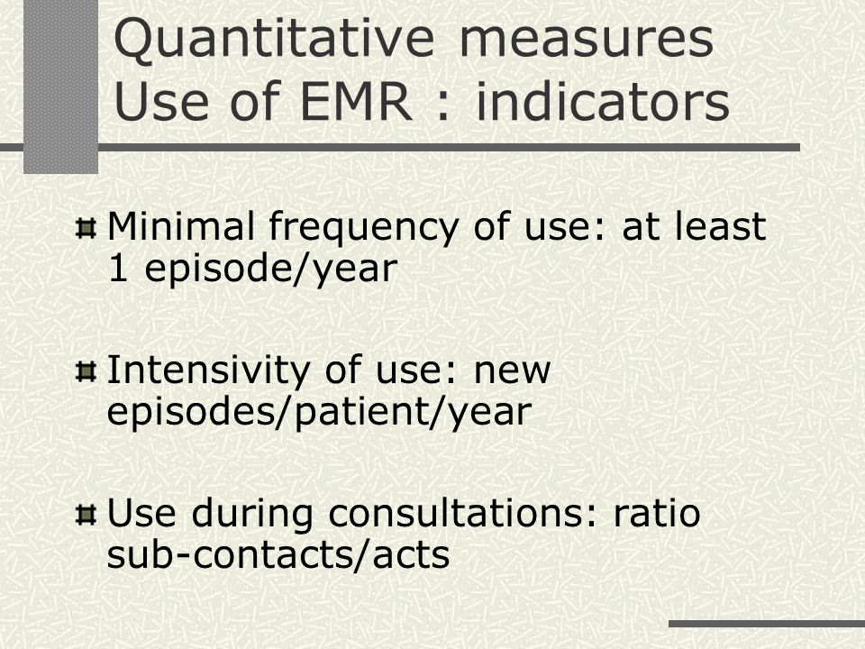 Quantitative measures Use of EMR : indicators Minimal frequency of use: at least 1 episode/year Intensivity of use: new episodes/patient/year Use during consultations: ratio sub-contacts/acts