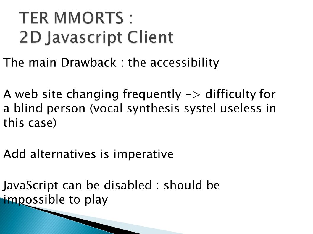 The main Drawback : the accessibility A web site changing frequently -> difficulty for a blind person (vocal synthesis systel useless in this case) Add alternatives is imperative JavaScript can be disabled : should be impossible to play