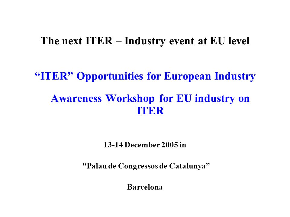 The next ITER – Industry event at EU level ITER Opportunities for European Industry Awareness Workshop for EU industry on ITER 13-14 December 2005 in