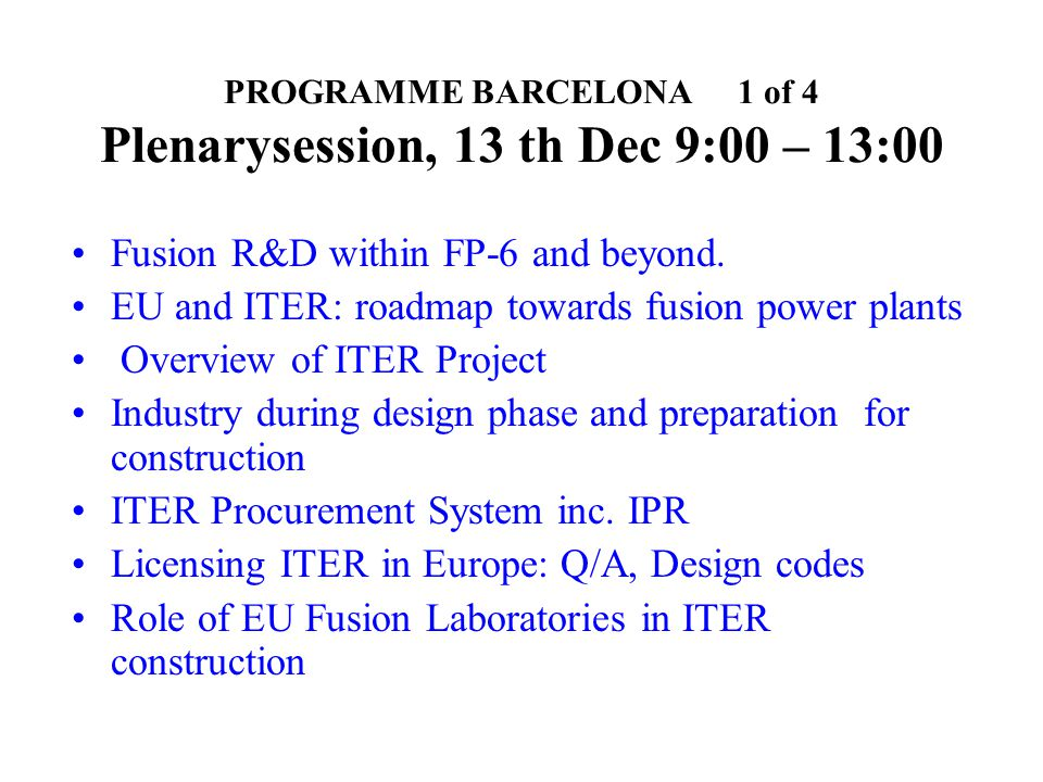PROGRAMME BARCELONA 1 of 4 Plenarysession, 13 th Dec 9:00 – 13:00 Fusion R&D within FP-6 and beyond.
