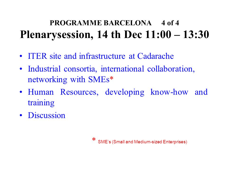 PROGRAMME BARCELONA 4 of 4 Plenarysession, 14 th Dec 11:00 – 13:30 ITER site and infrastructure at Cadarache Industrial consortia, international colla