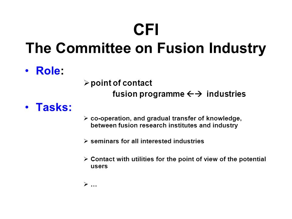 CFI The Committee on Fusion Industry Role: point of contact fusion programme industries Tasks: co-operation, and gradual transfer of knowledge, between fusion research institutes and industry seminars for all interested industries Contact with utilities for the point of view of the potential users …