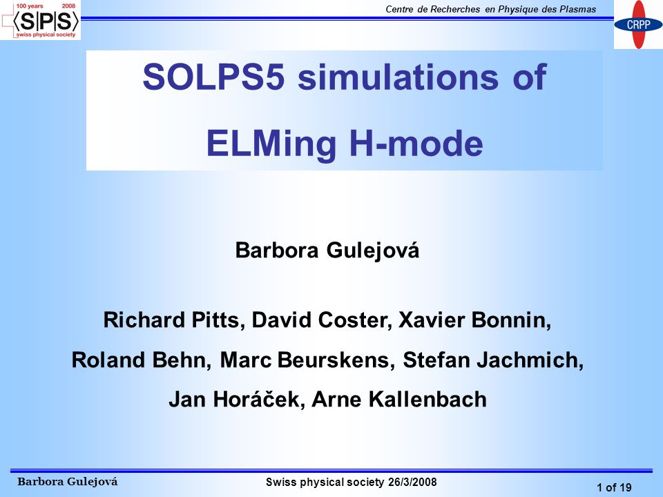 Barbora Gulejová 1 of 19 Centre de Recherches en Physique des Plasmas Swiss physical society 26/3/2008 SOLPS5 simulations of ELMing H-mode Barbora Gulejová Richard Pitts, David Coster, Xavier Bonnin, Roland Behn, Marc Beurskens, Stefan Jachmich, Jan Horáček, Arne Kallenbach