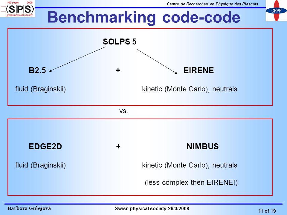 Barbora Gulejová 11 of 19 Centre de Recherches en Physique des Plasmas Swiss physical society 26/3/2008 Benchmarking code-code SOLPS 5 B2.5 + EIRENE fluid (Braginskii) kinetic (Monte Carlo), neutrals EDGE2D + NIMBUS fluid (Braginskii) kinetic (Monte Carlo), neutrals (less complex then EIRENE!) vs.