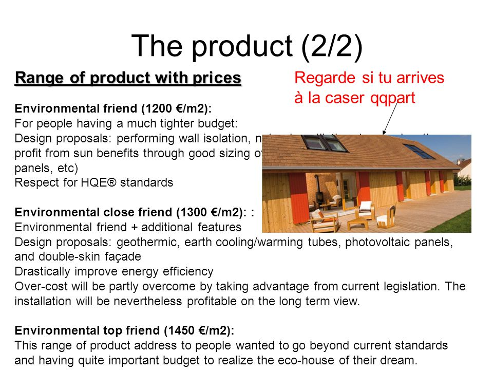 Range of product with prices The product (2/2) Environmental friend (1200 /m2): For people having a much tighter budget: Design proposals: performing wall isolation, natural ventilation, terrace location, profit from sun benefits through good sizing of windows and location, possibly solar panels, etc) Respect for HQE® standards Environmental close friend (1300 /m2): : Environmental friend + additional features Design proposals: geothermic, earth cooling/warming tubes, photovoltaic panels, and double-skin façade Drastically improve energy efficiency Over-cost will be partly overcome by taking advantage from current legislation.