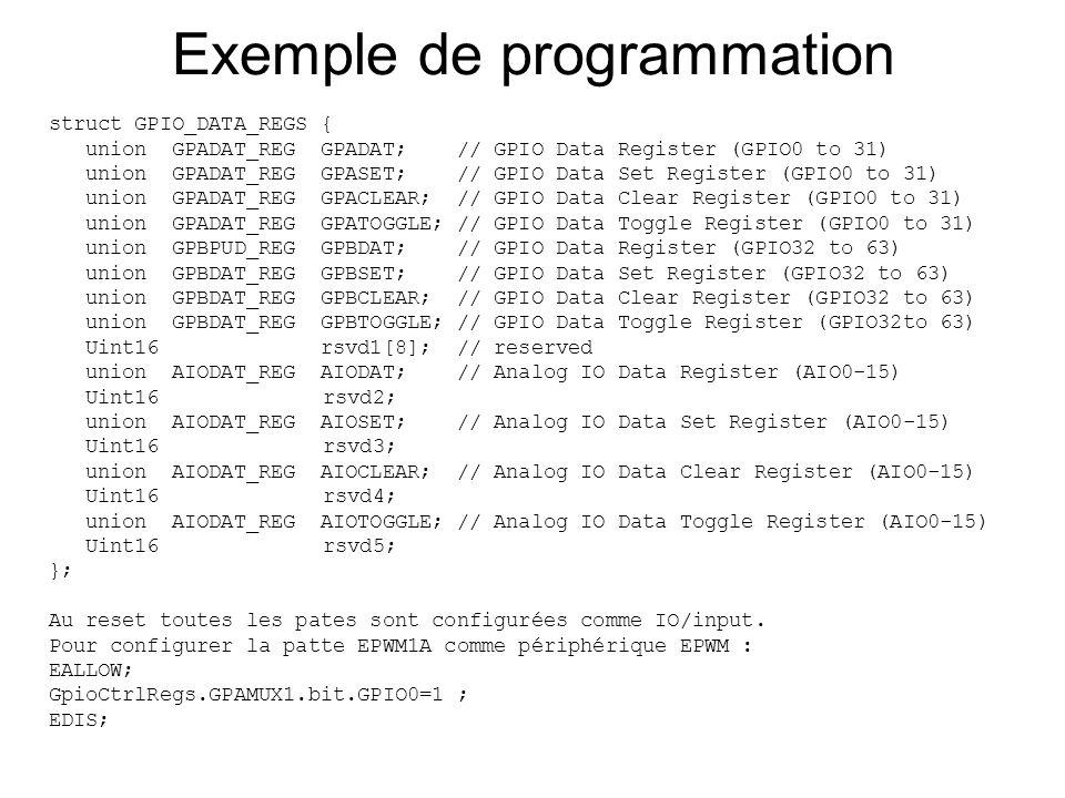 Exemple de programmation struct GPIO_DATA_REGS { union GPADAT_REG GPADAT; // GPIO Data Register (GPIO0 to 31) union GPADAT_REG GPASET; // GPIO Data Se