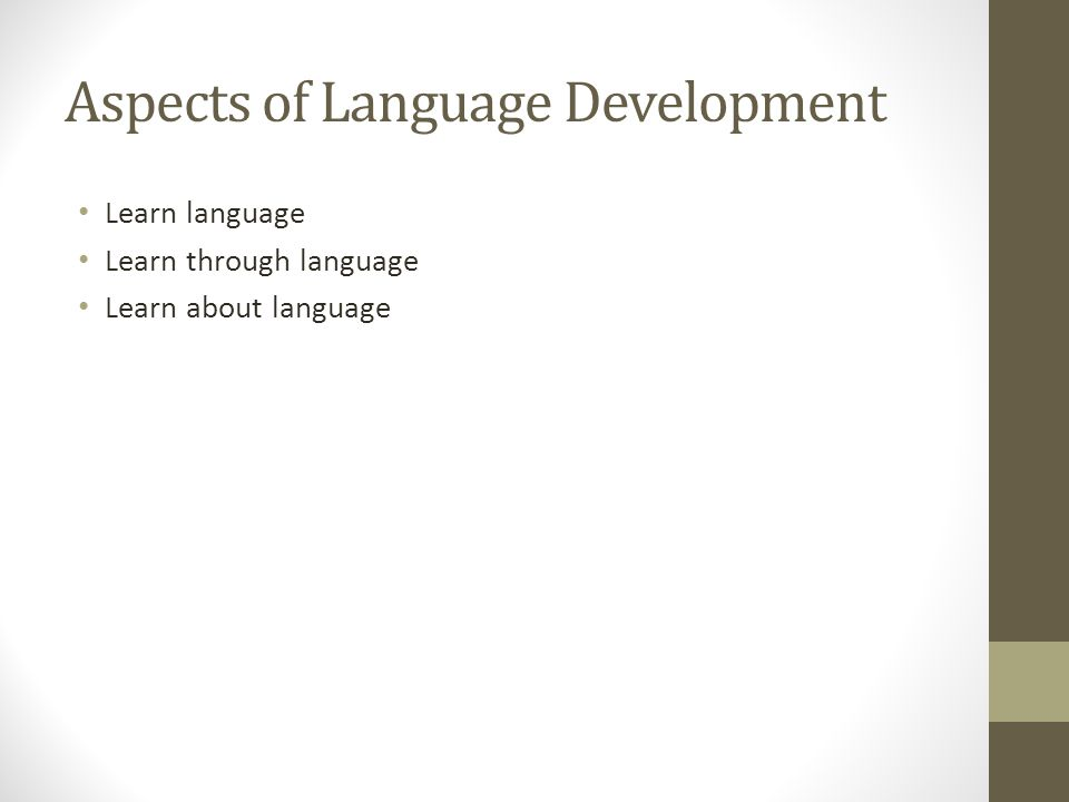 Aspects of Language Development Learn language Learn through language Learn about language
