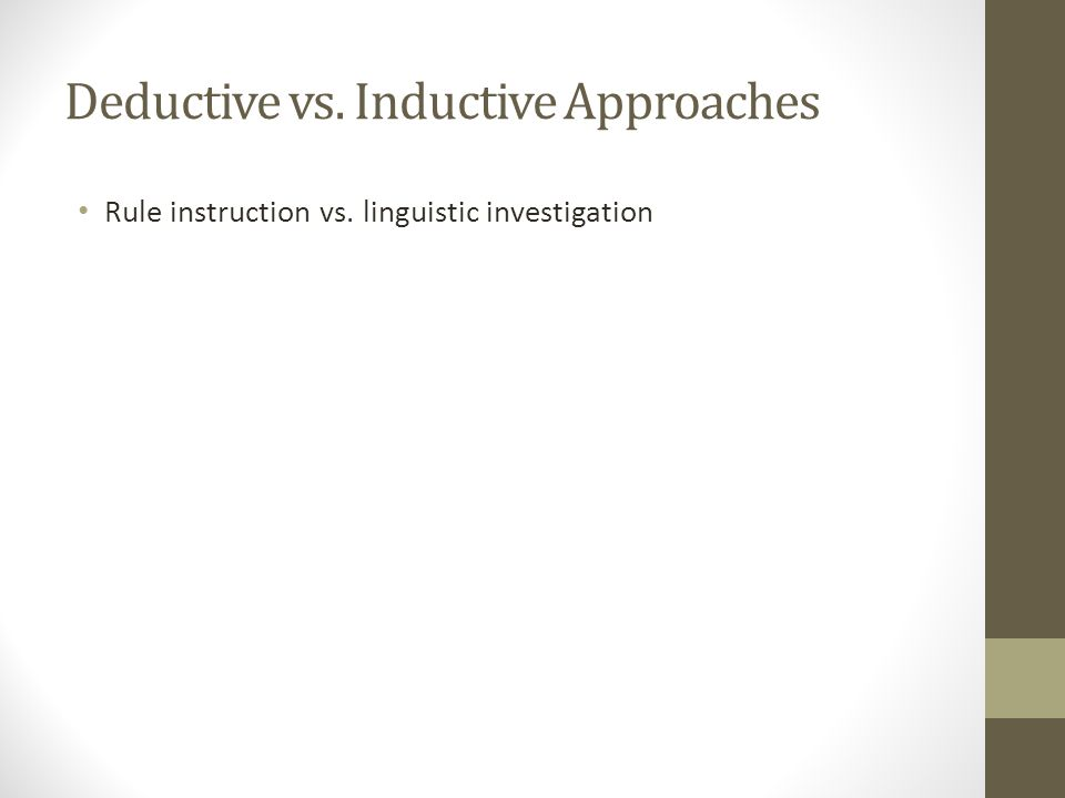 Deductive vs. Inductive Approaches Rule instruction vs. linguistic investigation