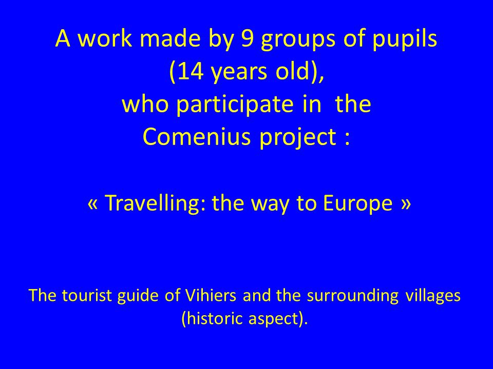 A work made by 9 groups of pupils (14 years old), who participate in the Comenius project : « Travelling: the way to Europe » The tourist guide of Vihiers and the surrounding villages (historic aspect).