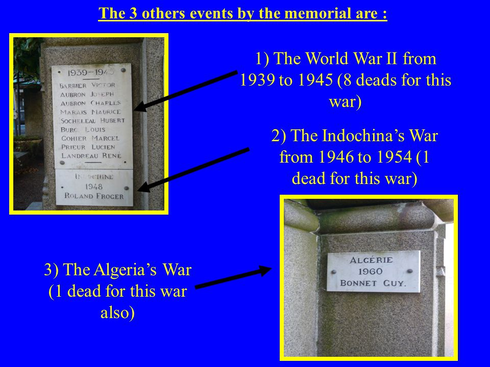 The 3 others events by the memorial are : 1) The World War II from 1939 to 1945 (8 deads for this war) 2) The Indochinas War from 1946 to 1954 (1 dead for this war) 3) The Algerias War (1 dead for this war also)