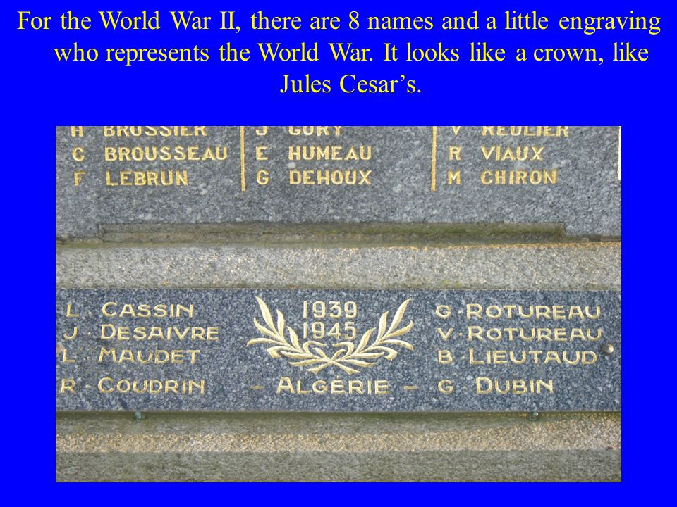 For the World War II, there are 8 names and a little engraving who represents the World War.